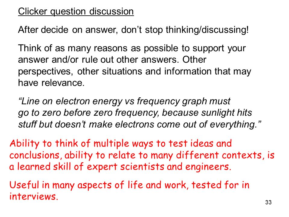 33 Clicker question discussion After decide on answer, dont stop thinking/discussing! Think of as many reasons as possible to support your answer and/
