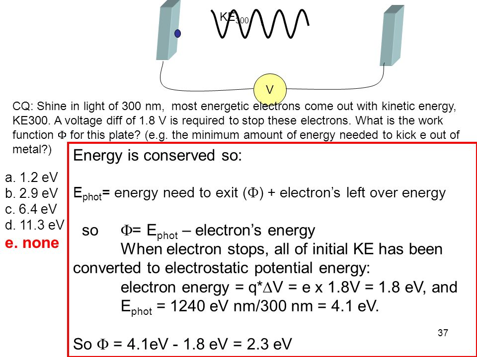 37 KE 300 V a. 1.2 eV b. 2.9 eV c. 6.4 eV d. 11.3 eV e. none Energy is conserved so: E phot = energy need to exit ( ) + electrons left over energy so