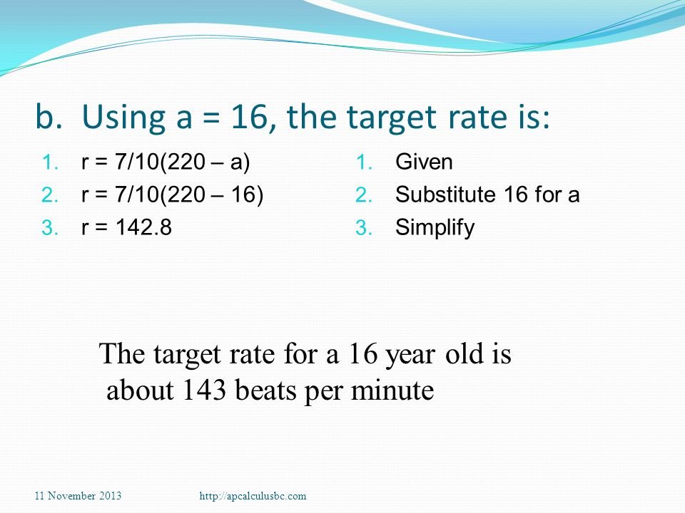 b. Using a = 16, the target rate is: 1. r = 7/10(220 – a) 2. r = 7/10(220 – 16) 3. r = 142.8 1. Given 2. Substitute 16 for a 3. Simplify 11 November 2