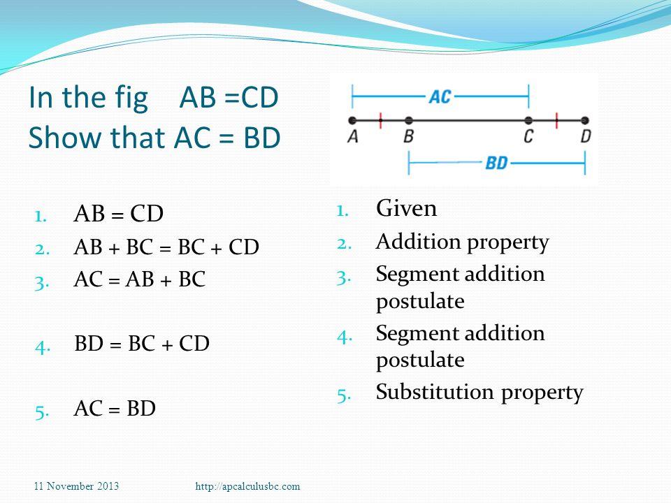 In the fig AB =CD Show that AC = BD 1. AB = CD 2. AB + BC = BC + CD 3. AC = AB + BC 4. BD = BC + CD 5. AC = BD 1. Given 2. Addition property 3. Segmen
