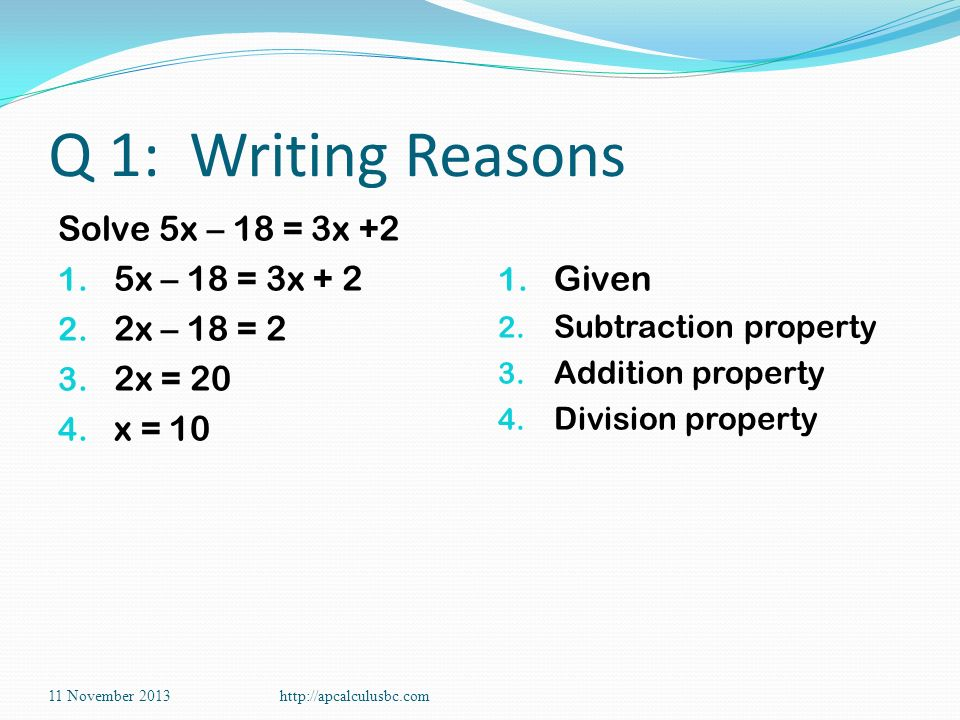 Q 1: Writing Reasons Solve 5x – 18 = 3x +2 1. 5x – 18 = 3x + 2 2. 2x – 18 = 2 3. 2x = 20 4. x = 10 1. Given 2. Subtraction property 3. Addition proper