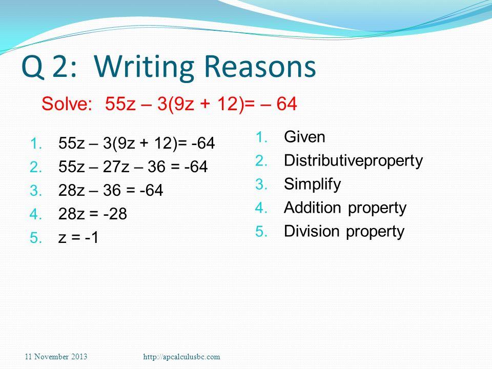Q 2: Writing Reasons 1. 55z – 3(9z + 12)= -64 2. 55z – 27z – 36 = -64 3. 28z – 36 = -64 4. 28z = -28 5. z = -1 1. Given 2. Distributiveproperty 3. Sim