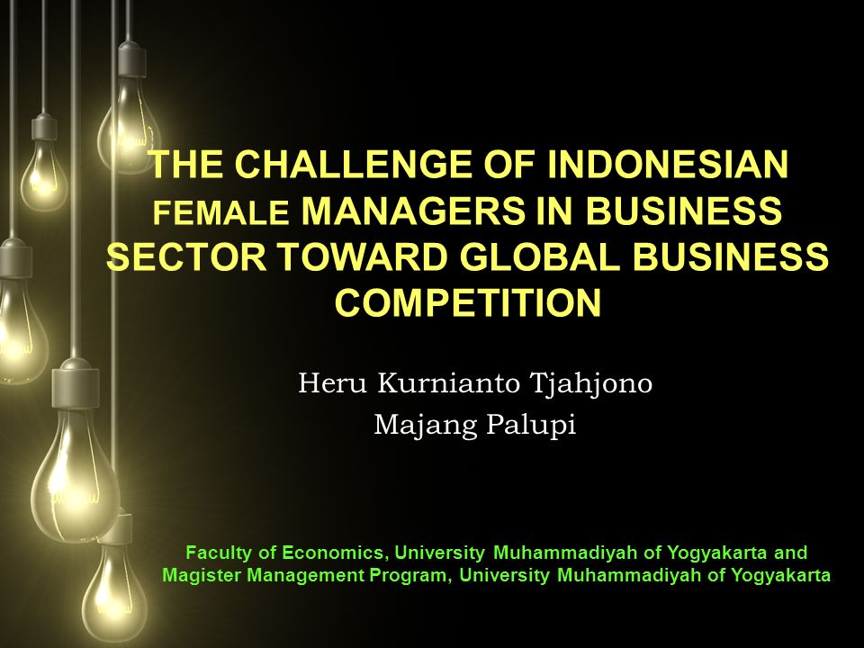 THE CHALLENGE OF INDONESIAN FEMALE MANAGERS IN BUSINESS SECTOR TOWARD GLOBAL BUSINESS COMPETITION Heru Kurnianto Tjahjono Majang Palupi Faculty of Eco