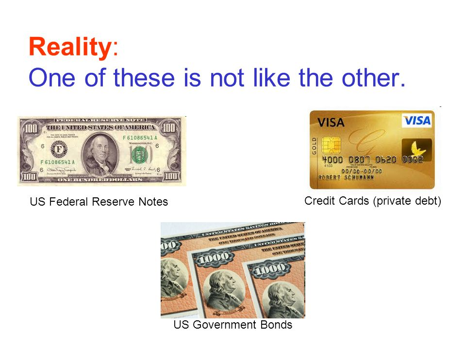 Reality: One of these is not like the other. Credit Cards (private debt) US Government Bonds US Federal Reserve Notes