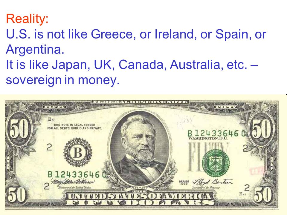 Reality: U.S. is not like Greece, or Ireland, or Spain, or Argentina. It is like Japan, UK, Canada, Australia, etc. – sovereign in money.