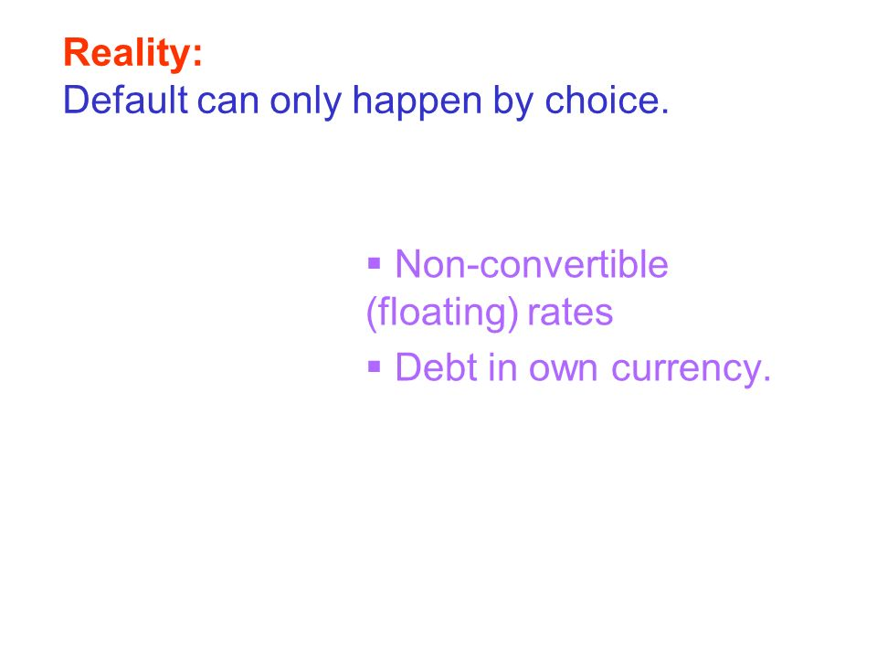 Reality: Default can only happen by choice. Non-convertible (floating) rates Debt in own currency.