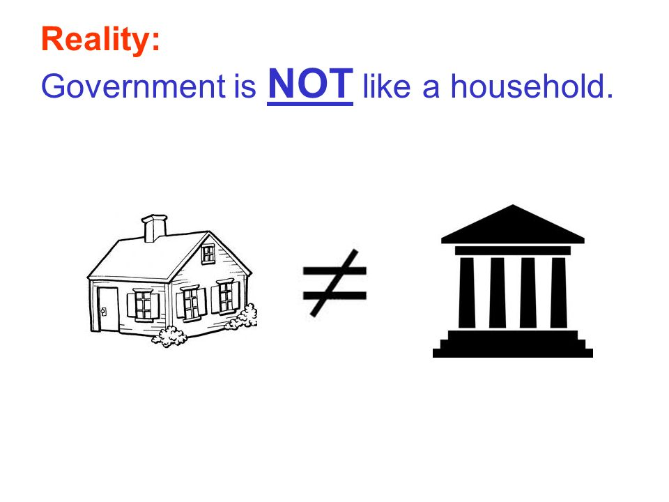 Reality: Government is NOT like a household.