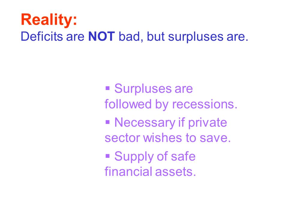 Reality: Deficits are NOT bad, but surpluses are. Surpluses are followed by recessions. Necessary if private sector wishes to save. Supply of safe fin