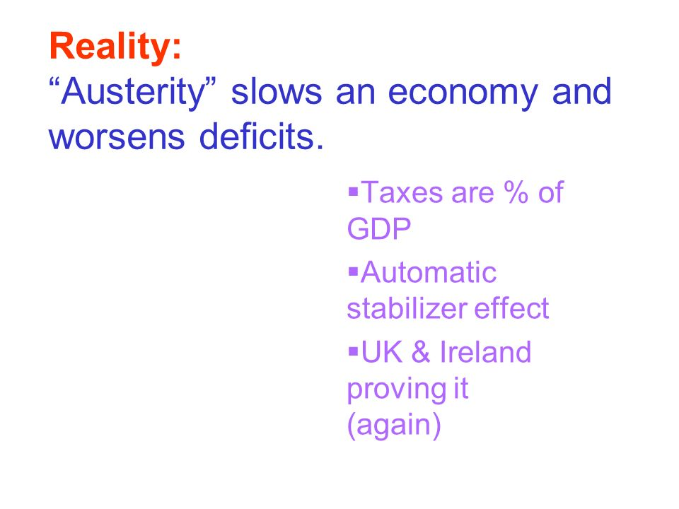 Reality: Austerity slows an economy and worsens deficits. Taxes are % of GDP Automatic stabilizer effect UK & Ireland proving it (again)