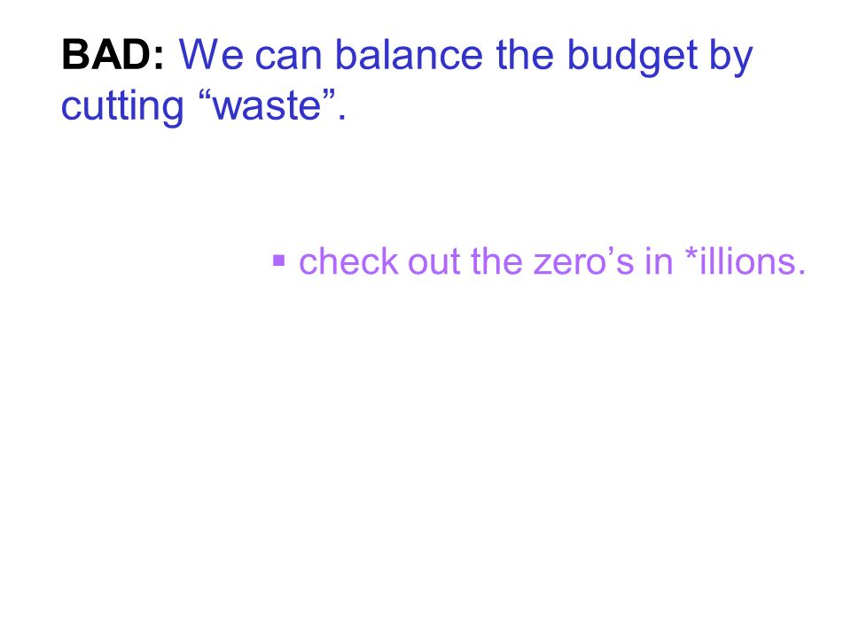 BAD: We can balance the budget by cutting waste. check out the zeros in *illions.