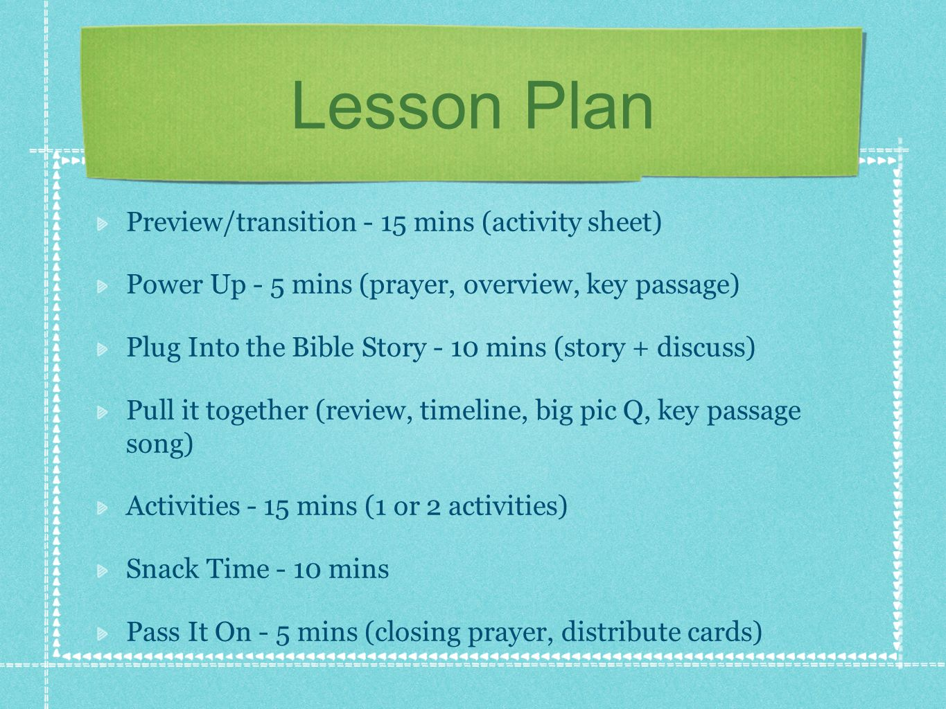 Lesson Plan Preview/transition - 15 mins (activity sheet) Power Up - 5 mins (prayer, overview, key passage) Plug Into the Bible Story - 10 mins (story