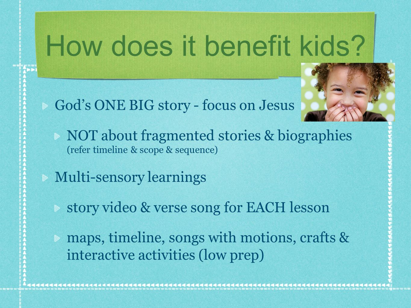 How does it benefit kids? Gods ONE BIG story - focus on Jesus NOT about fragmented stories & biographies (refer timeline & scope & sequence) Multi-sen