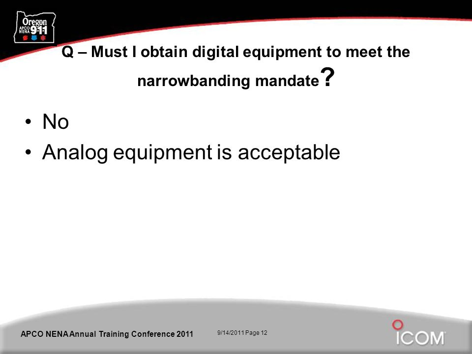 9/14/2011 Page 12 APCO NENA Annual Training Conference 2011 Q – Must I obtain digital equipment to meet the narrowbanding mandate ? No Analog equipmen