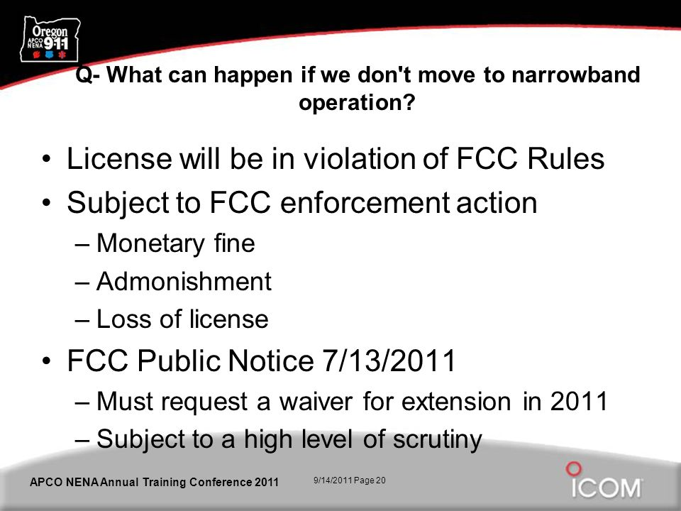 9/14/2011 Page 20 APCO NENA Annual Training Conference 2011 Q- What can happen if we don't move to narrowband operation? License will be in violation