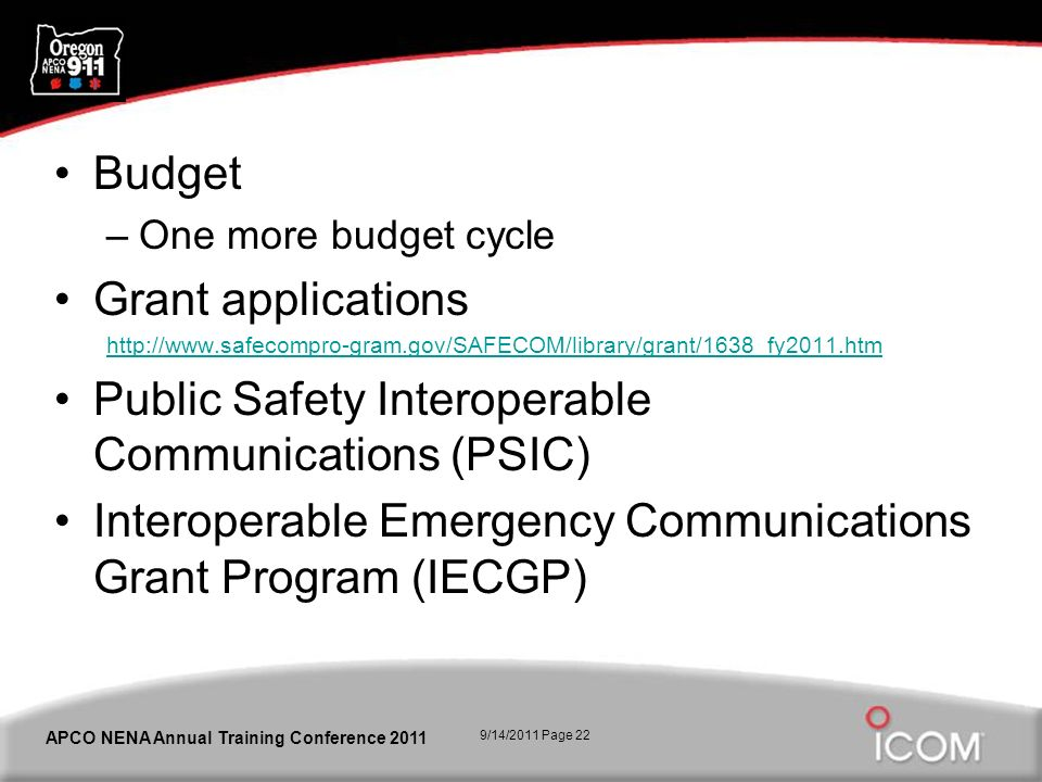 9/14/2011 Page 22 APCO NENA Annual Training Conference 2011 Budget –One more budget cycle Grant applications http://www.safecompro-gram.gov/SAFECOM/library/grant/1638_fy2011.htm Public Safety Interoperable Communications (PSIC) Interoperable Emergency Communications Grant Program (IECGP)