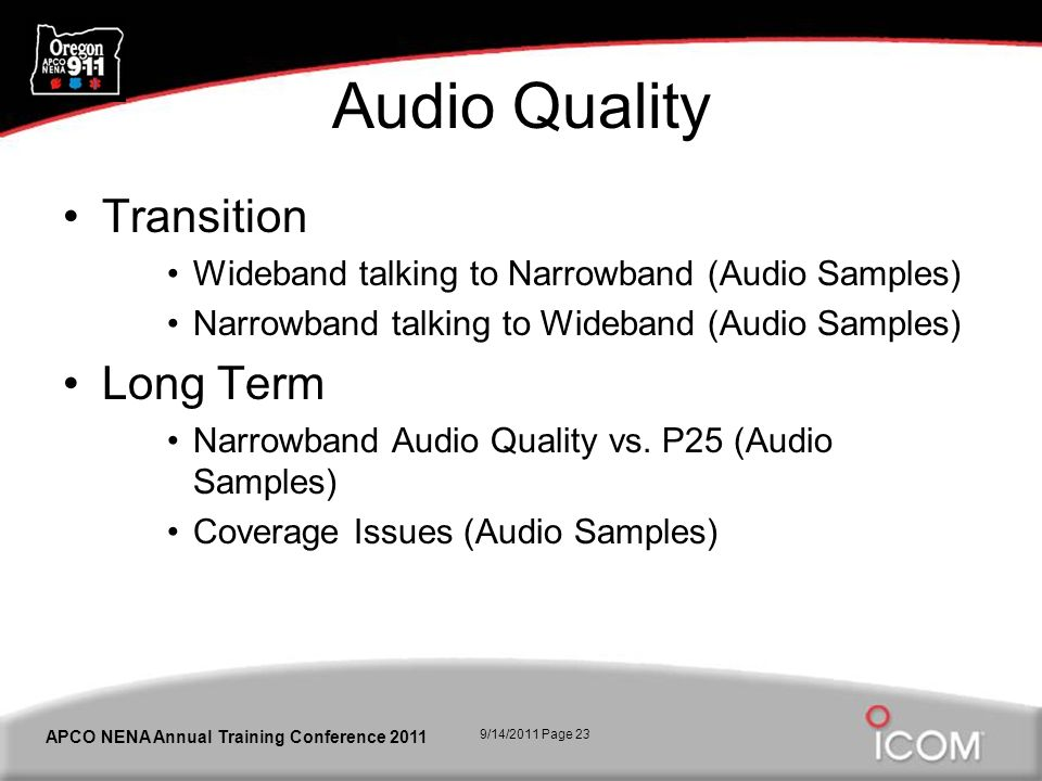 9/14/2011 Page 23 APCO NENA Annual Training Conference 2011 Audio Quality Transition Wideband talking to Narrowband (Audio Samples) Narrowband talking to Wideband (Audio Samples) Long Term Narrowband Audio Quality vs.