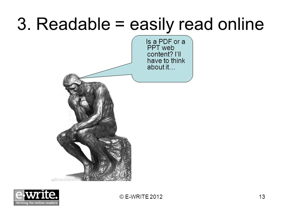 3. Readable = easily read online © E-WRITE 201213 Is a PDF or a PPT web content? Ill have to think about it…