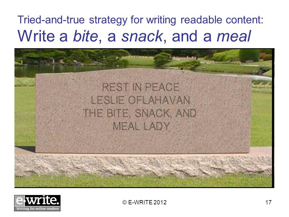 Tried-and-true strategy for writing readable content: Write a bite, a snack, and a meal © E-WRITE 201217