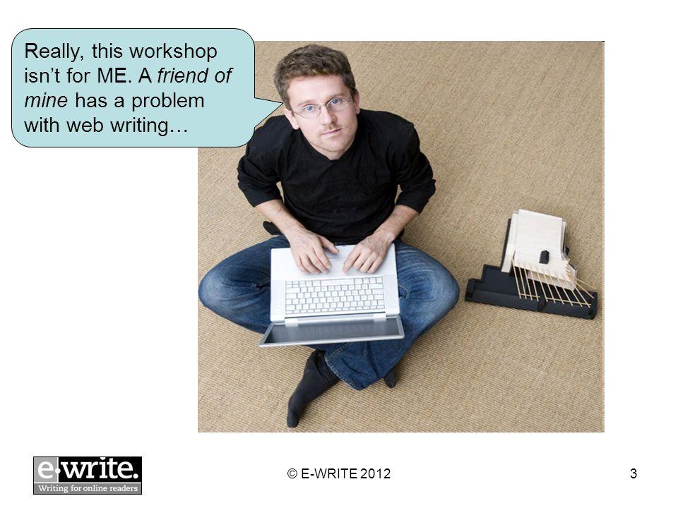 Really, this workshop isnt for ME. A friend of mine has a problem with web writing… © E-WRITE 20123