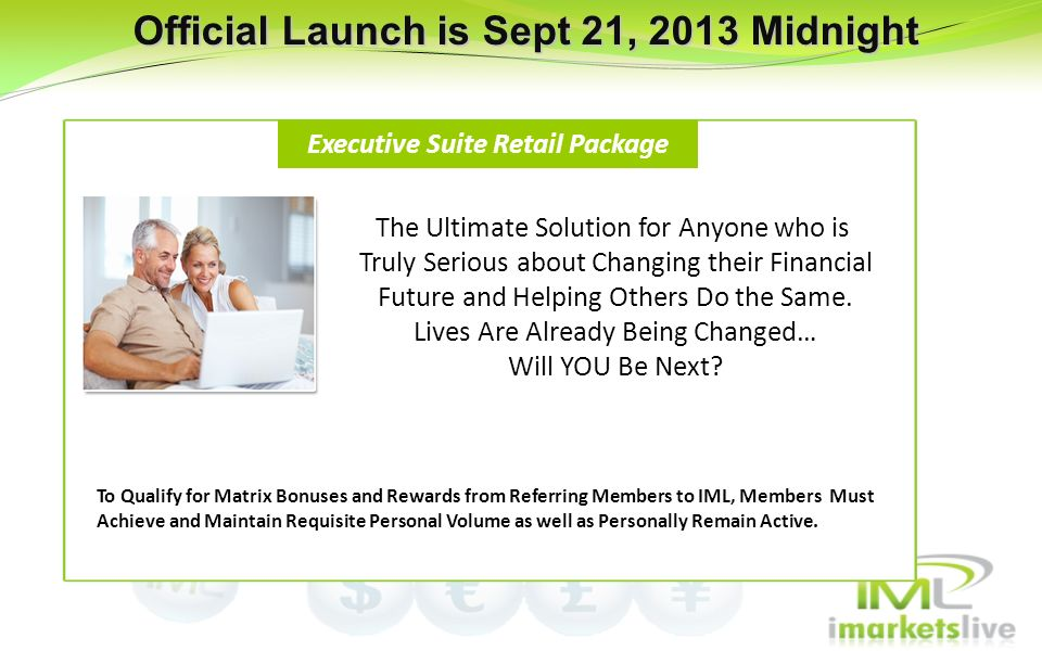 Official Launch is Sept 21, 2013 Midnight Executive Suite Retail Package To Qualify for Matrix Bonuses and Rewards from Referring Members to IML, Memb
