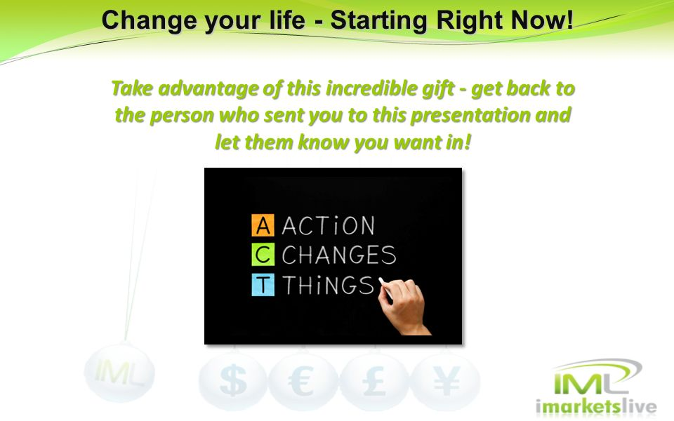 Change your life - Starting Right Now! Take advantage of this incredible gift - get back to the person who sent you to this presentation and let them