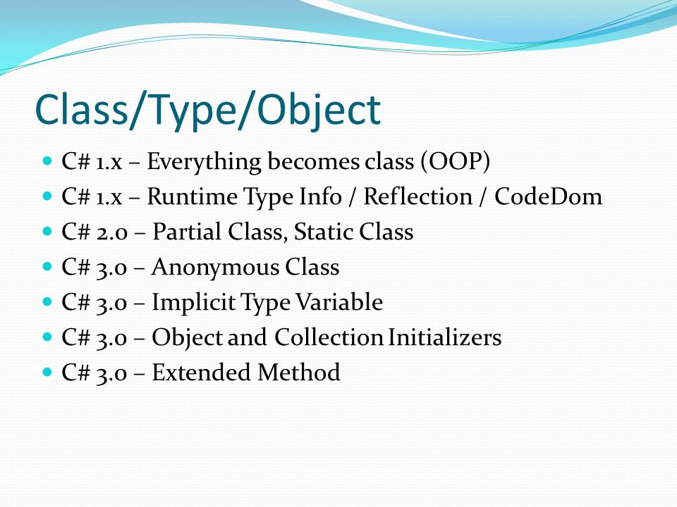 Class/Type/Object C# 1.x – Everything becomes class (OOP) C# 1.x – Runtime Type Info / Reflection / CodeDom C# 2.0 – Partial Class, Static Class C# 3.0 – Anonymous Class C# 3.0 – Implicit Type Variable C# 3.0 – Object and Collection Initializers C# 3.0 – Extended Method