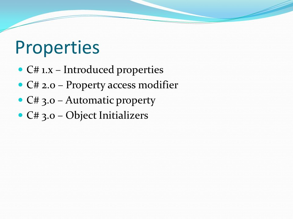 Properties C# 1.x – Introduced properties C# 2.0 – Property access modifier C# 3.0 – Automatic property C# 3.0 – Object Initializers