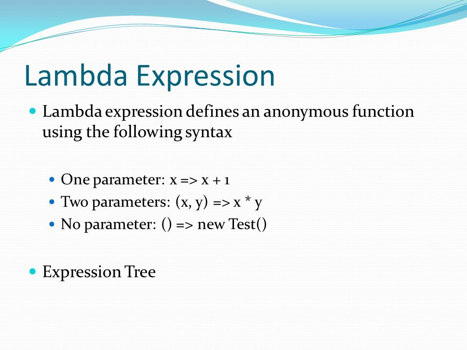 Lambda Expression Lambda expression defines an anonymous function using the following syntax One parameter: x => x + 1 Two parameters: (x, y) => x * y No parameter: () => new Test() Expression Tree