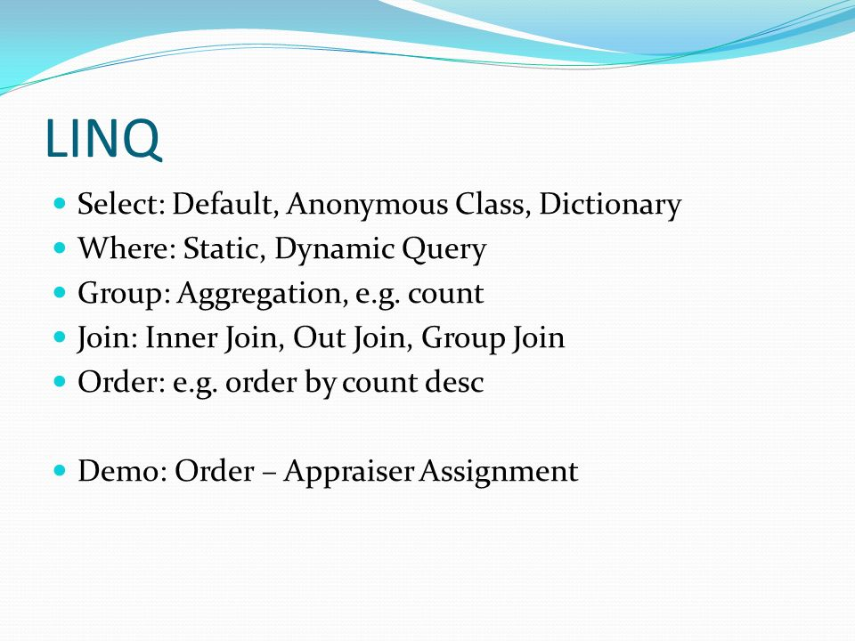 LINQ Select: Default, Anonymous Class, Dictionary Where: Static, Dynamic Query Group: Aggregation, e.g. count Join: Inner Join, Out Join, Group Join O