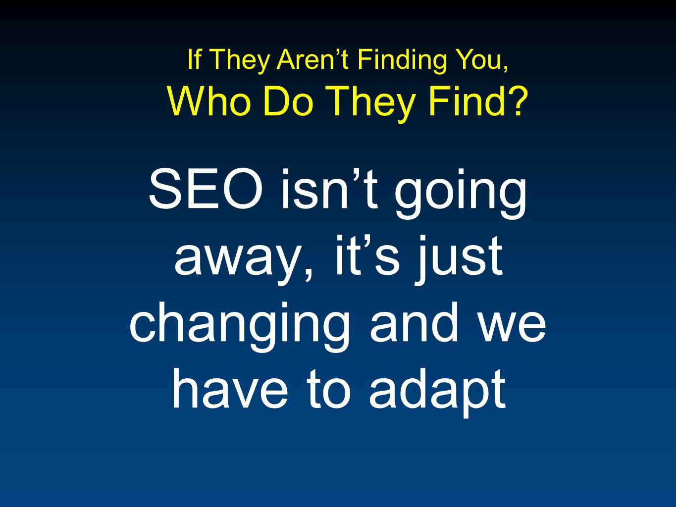 SEO isnt going away, its just changing and we have to adapt If They Arent Finding You, Who Do They Find