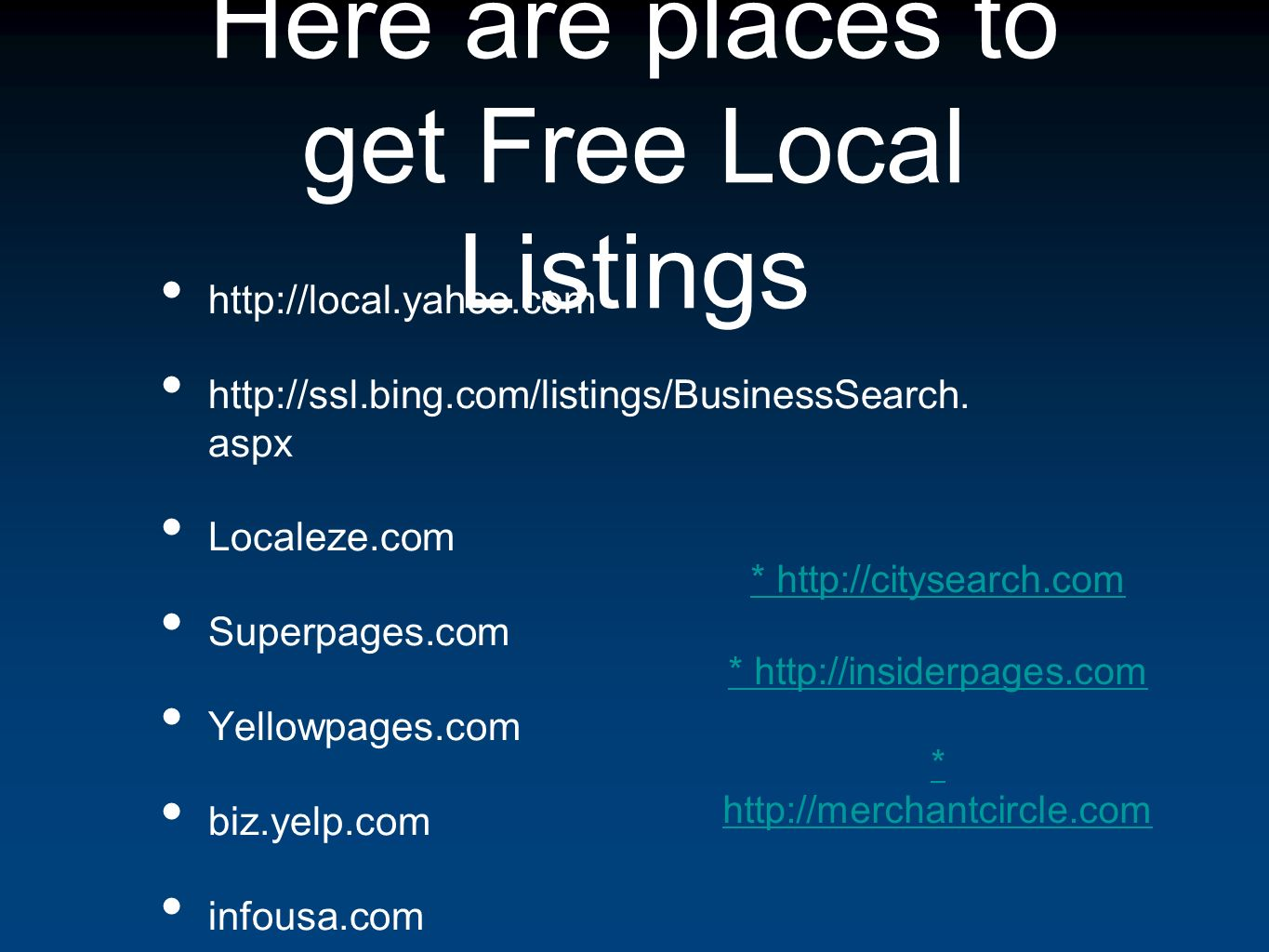 Here are places to get Free Local Listings http://local.yahoo.com http://ssl.bing.com/listings/BusinessSearch.