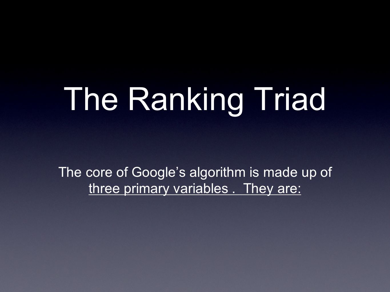 The Ranking Triad The core of Googles algorithm is made up of three primary variables. They are: