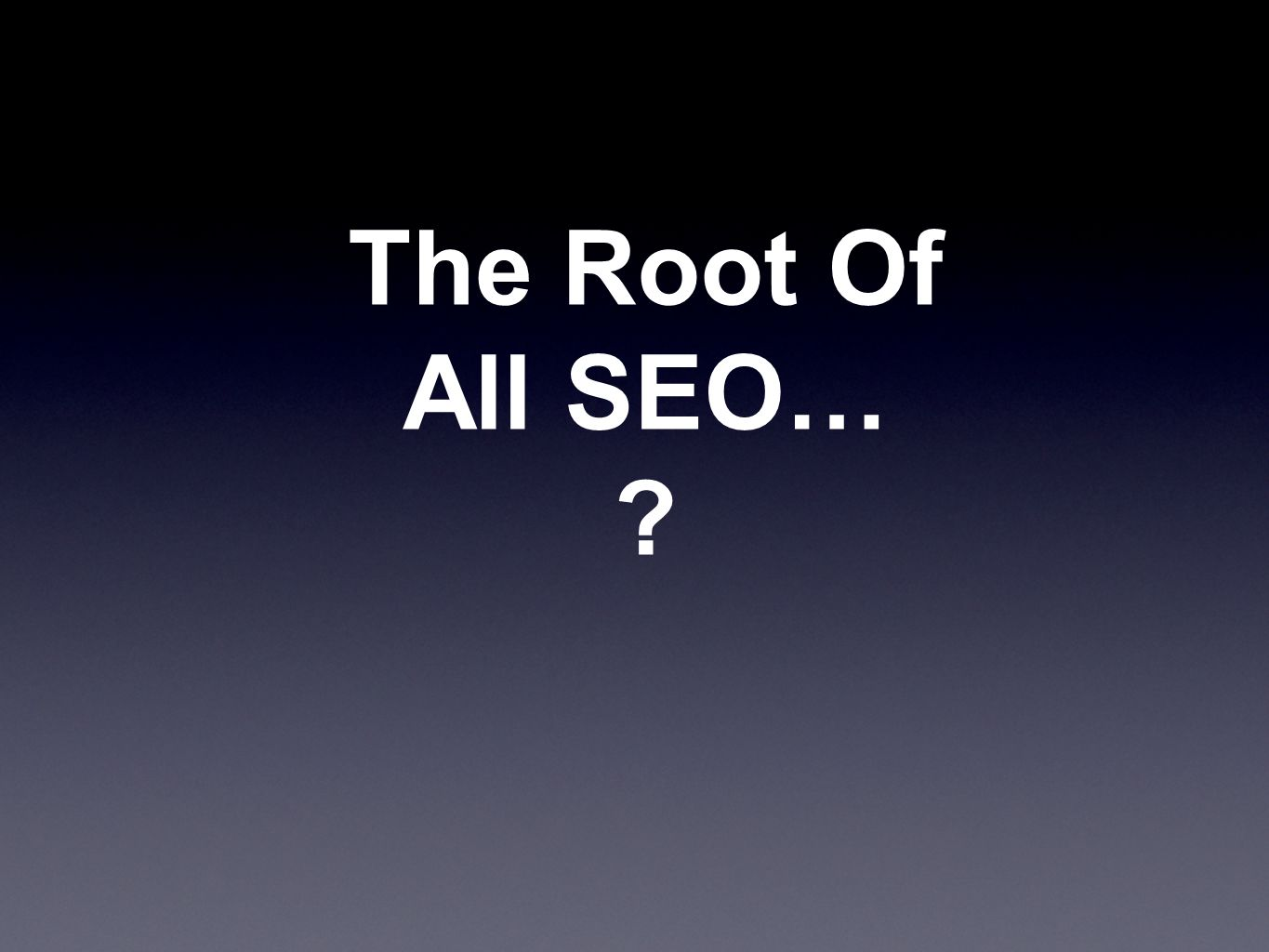The Root Of All SEO… ?