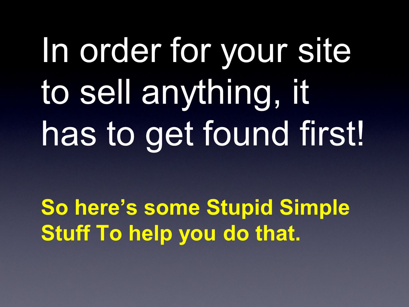 In order for your site to sell anything, it has to get found first.