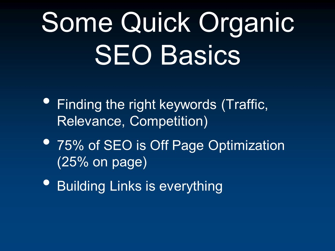 Some Quick Organic SEO Basics Finding the right keywords (Traffic, Relevance, Competition) 75% of SEO is Off Page Optimization (25% on page) Building Links is everything