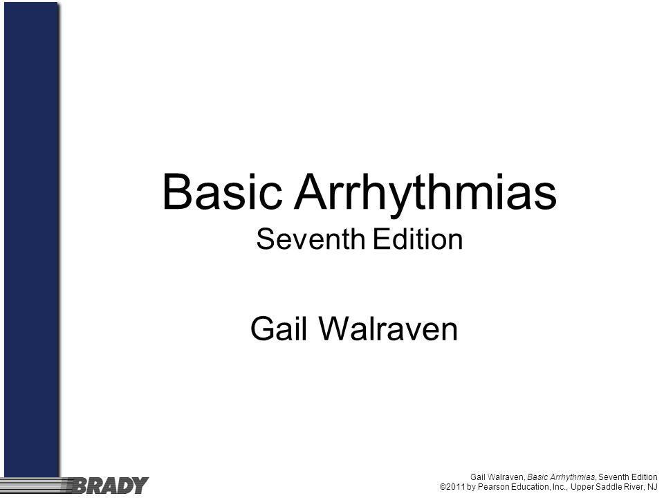 Gail Walraven, Basic Arrhythmias, Seventh Edition ©2011 by Pearson Education, Inc., Upper Saddle River, NJ Gail Walraven Basic Arrhythmias Seventh Edition