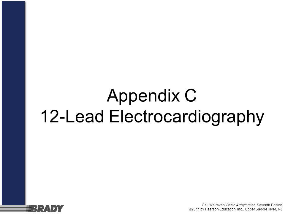 Gail Walraven, Basic Arrhythmias, Seventh Edition ©2011 by Pearson Education, Inc., Upper Saddle River, NJ Appendix C 12-Lead Electrocardiography