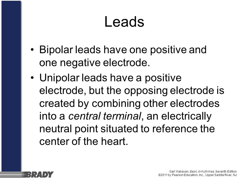 Gail Walraven, Basic Arrhythmias, Seventh Edition ©2011 by Pearson Education, Inc., Upper Saddle River, NJ Leads Bipolar leads have one positive and one negative electrode.
