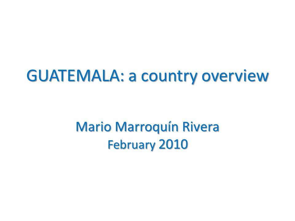 GUATEMALA: a country overview Mario Marroquín Rivera February 2010