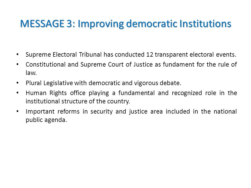 MESSAGE 3: Improving democratic Institutions Supreme Electoral Tribunal has conducted 12 transparent electoral events.