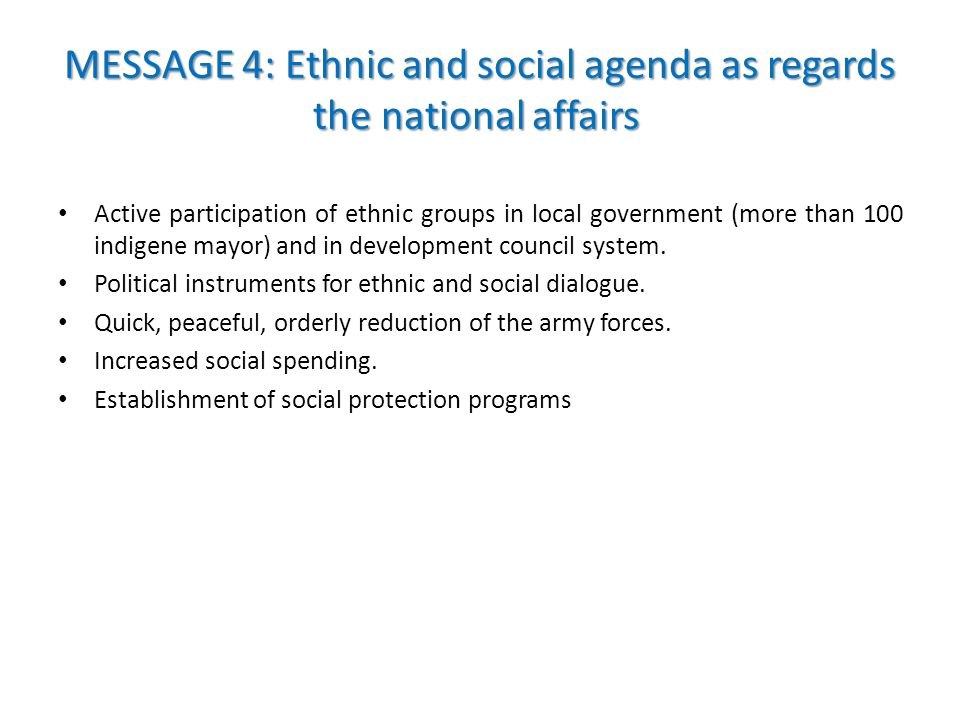 MESSAGE 4: Ethnic and social agenda as regards the national affairs MESSAGE 4: Ethnic and social agenda as regards the national affairs Active participation of ethnic groups in local government (more than 100 indigene mayor) and in development council system.