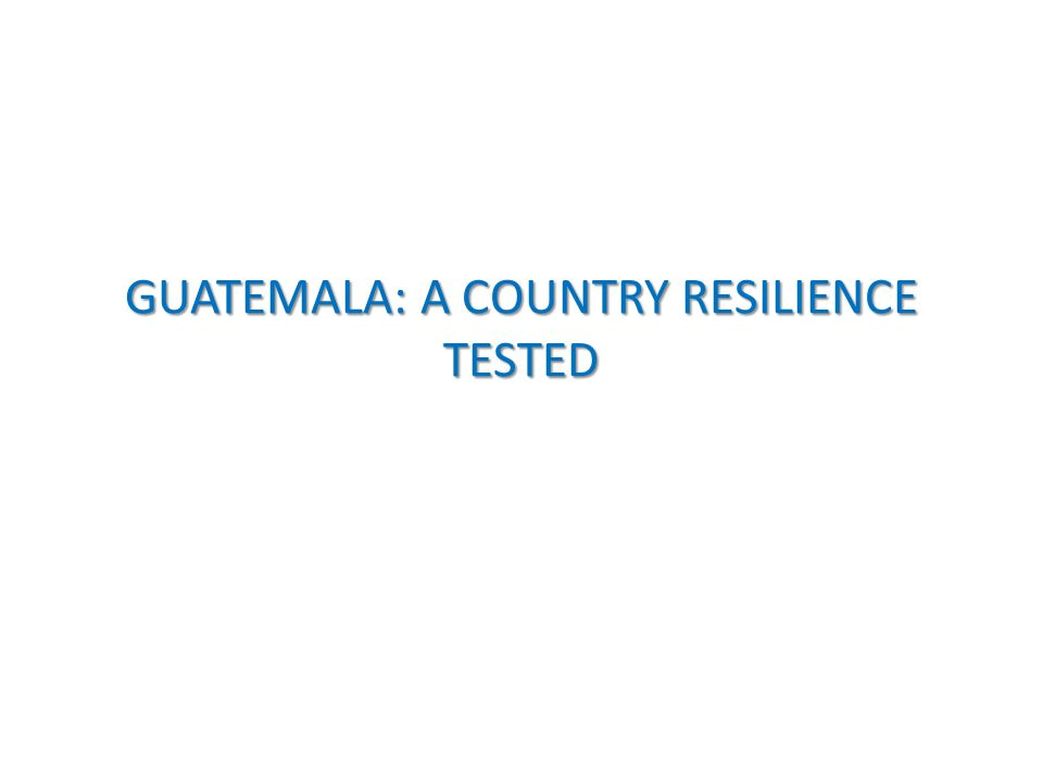GUATEMALA: A COUNTRY RESILIENCE TESTED