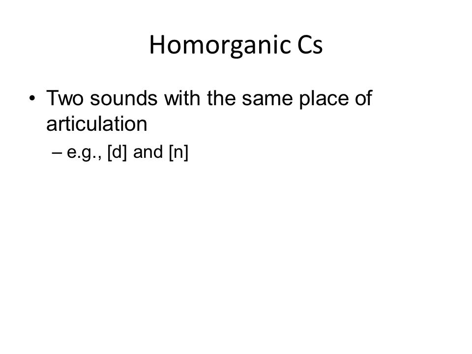 Homorganic Cs Two sounds with the same place of articulation –e.g., [d] and [n]