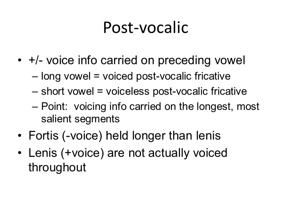 Post-vocalic +/- voice info carried on preceding vowel –long vowel = voiced post-vocalic fricative –short vowel = voiceless post-vocalic fricative –Po