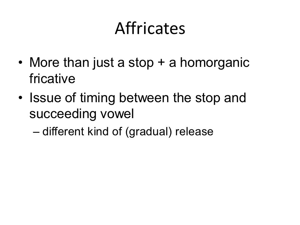 Affricates More than just a stop + a homorganic fricative Issue of timing between the stop and succeeding vowel –different kind of (gradual) release