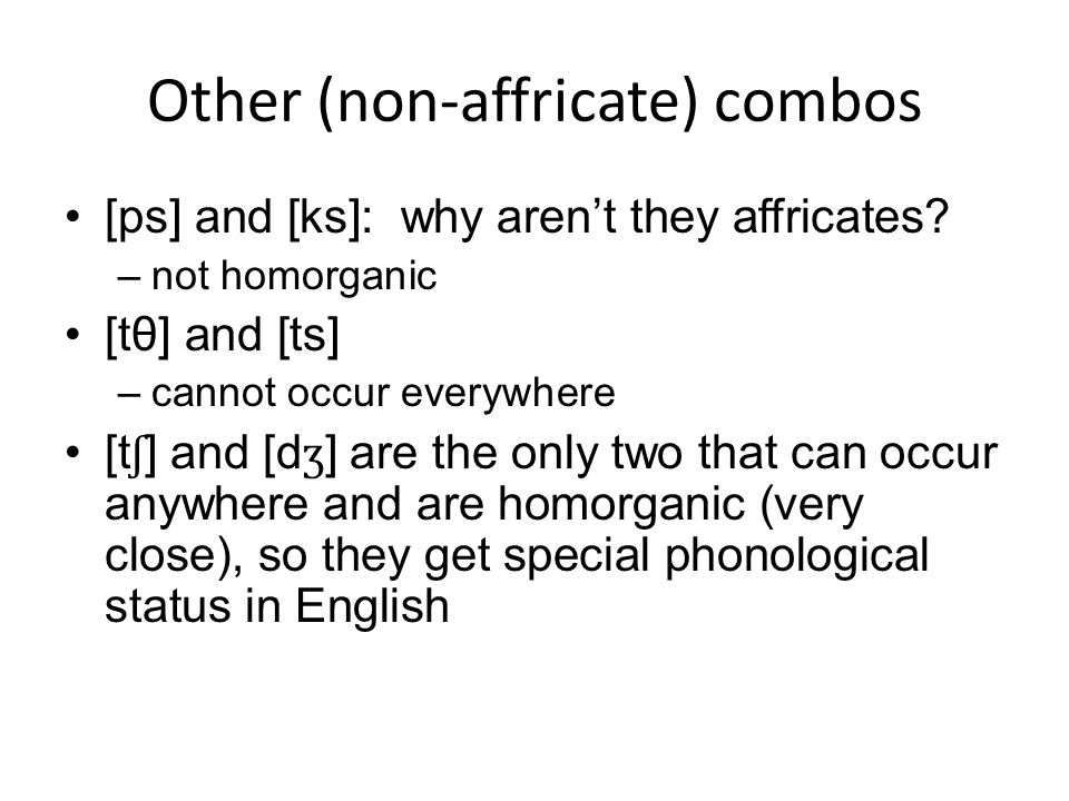 Other (non-affricate) combos [ps] and [ks]: why arent they affricates? –not homorganic [tθ] and [ts] –cannot occur everywhere [t ʃ ] and [d ʒ ] are th