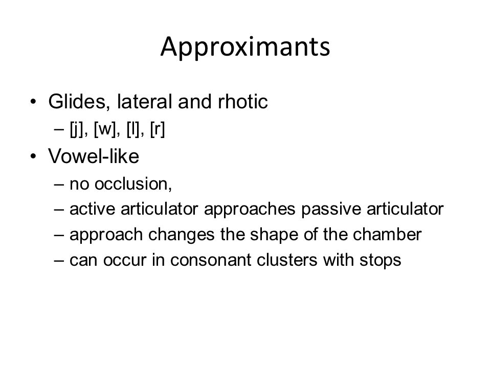 Approximants Glides, lateral and rhotic –[j], [w], [l], [r] Vowel-like –no occlusion, –active articulator approaches passive articulator –approach cha