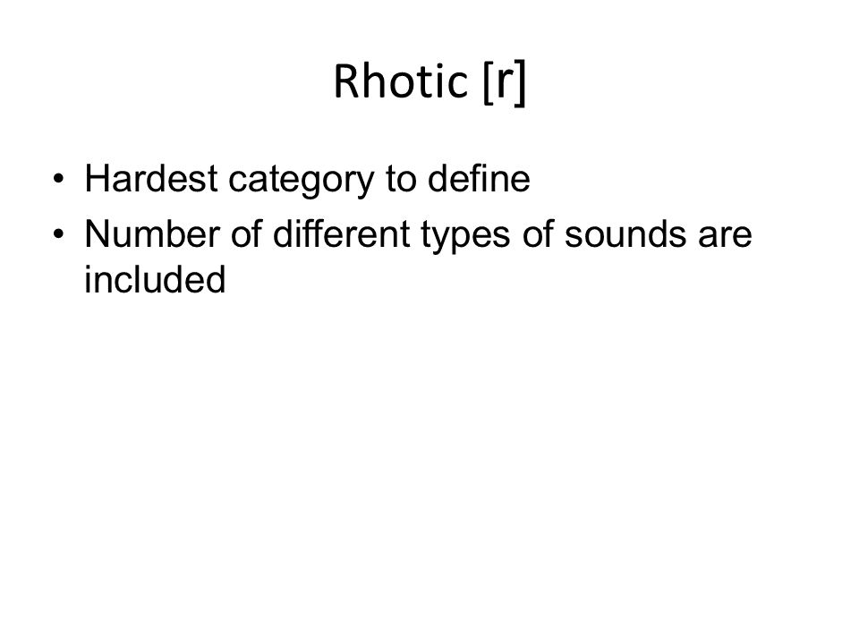 Rhotic [ r] Hardest category to define Number of different types of sounds are included
