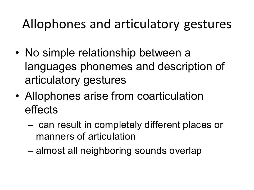 Allophones and articulatory gestures No simple relationship between a languages phonemes and description of articulatory gestures Allophones arise fro