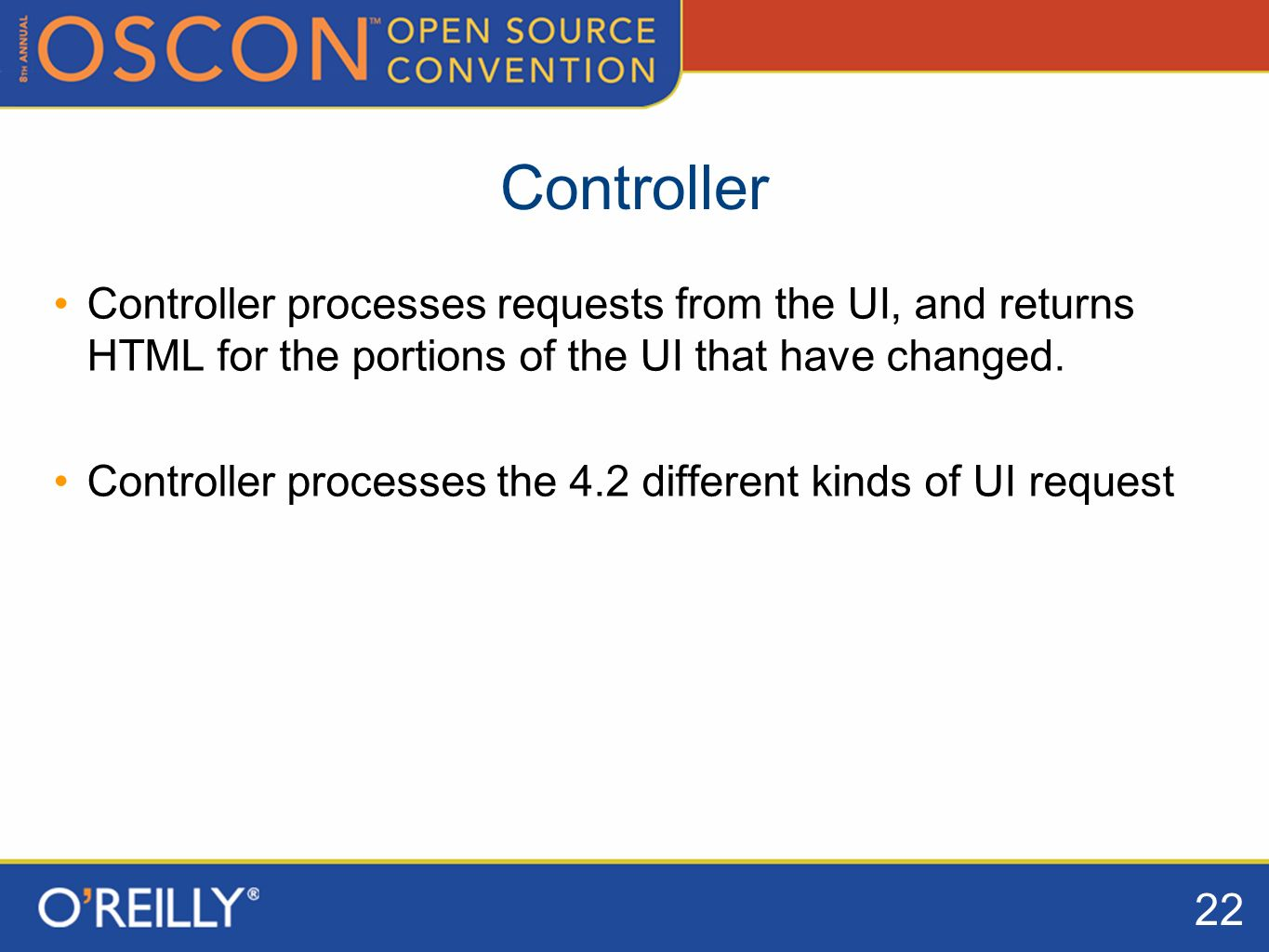 22 Controller Controller processes requests from the UI, and returns HTML for the portions of the UI that have changed.